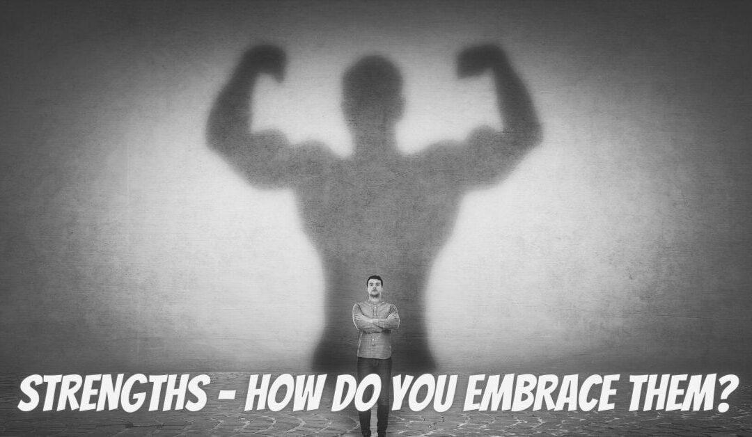 Strengths – How do you embrace them??